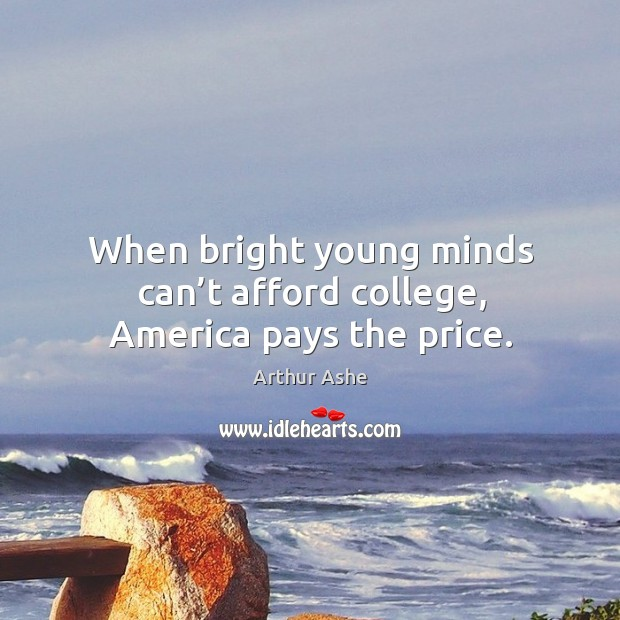 When bright young minds can't afford college, america pays the price. Arthur Ashe Picture Quote