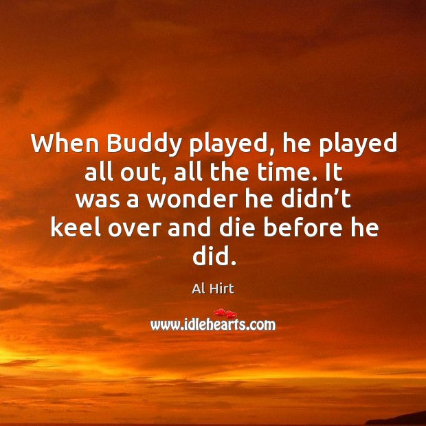 When buddy played, he played all out, all the time. It was a wonder he didn't keel over and die before he did. Image
