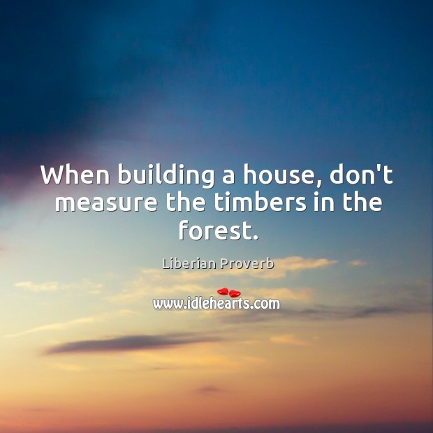 When building a house, don't measure the timbers in the forest. Liberian Proverbs Image