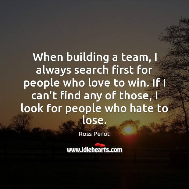 When building a team, I always search first for people who love Ross Perot Picture Quote