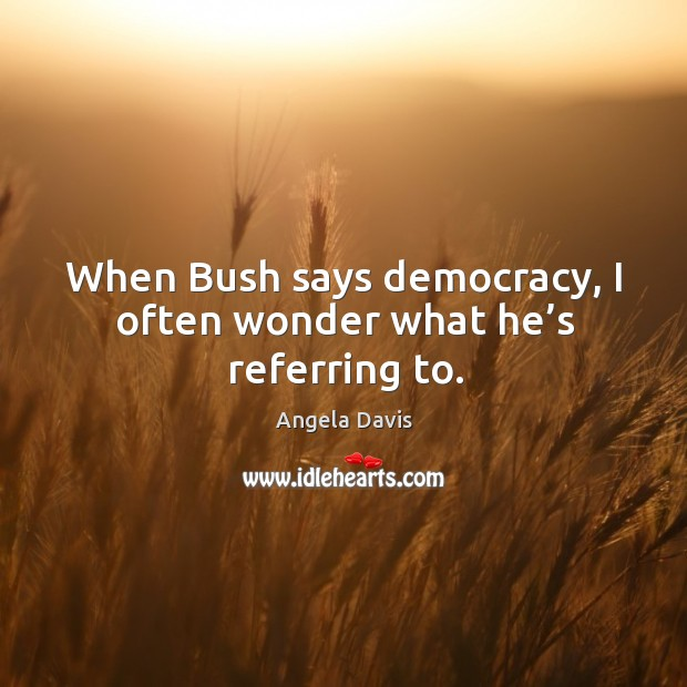When bush says democracy, I often wonder what he's referring to. Image