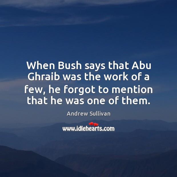 Image, When Bush says that Abu Ghraib was the work of a few,