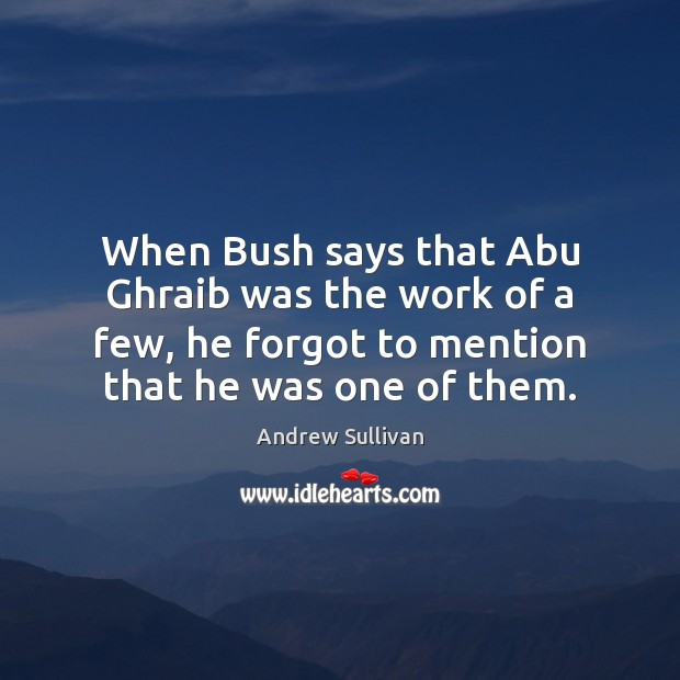 When Bush says that Abu Ghraib was the work of a few, Andrew Sullivan Picture Quote