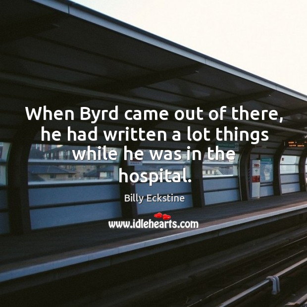 When byrd came out of there, he had written a lot things while he was in the hospital. Image