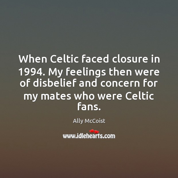 When Celtic faced closure in 1994. My feelings then were of disbelief and Image