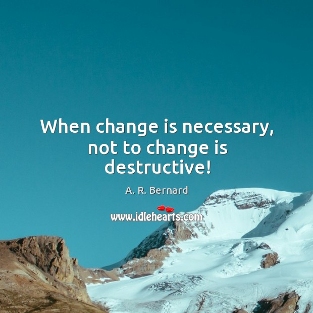 Image, When change is necessary, not to change is destructive!