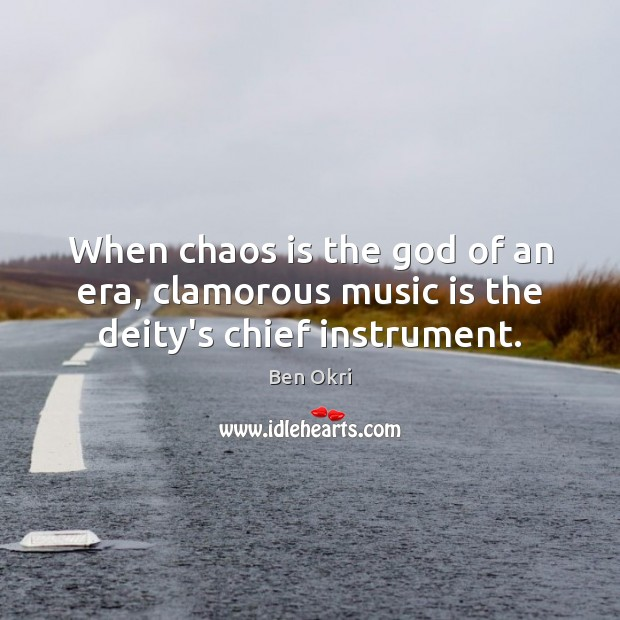 When chaos is the God of an era, clamorous music is the deity's chief instrument. Ben Okri Picture Quote