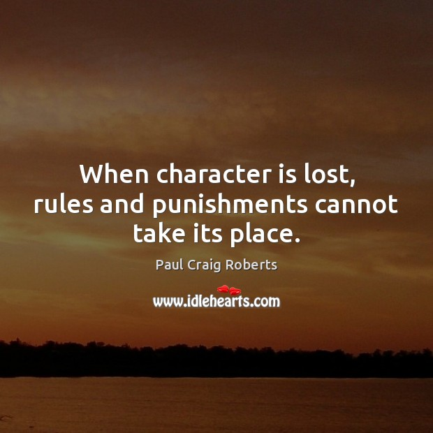 When character is lost, rules and punishments cannot take its place. Paul Craig Roberts Picture Quote