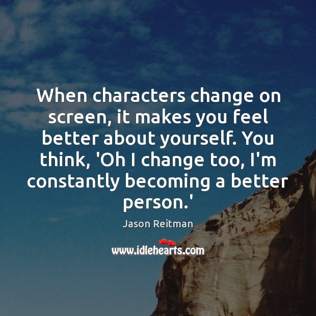 When characters change on screen, it makes you feel better about yourself. Jason Reitman Picture Quote