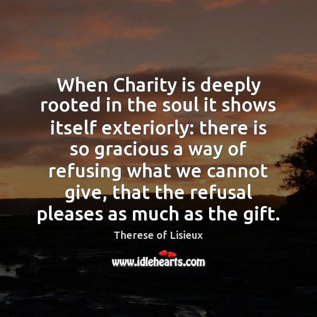 When Charity is deeply rooted in the soul it shows itself exteriorly: Therese of Lisieux Picture Quote