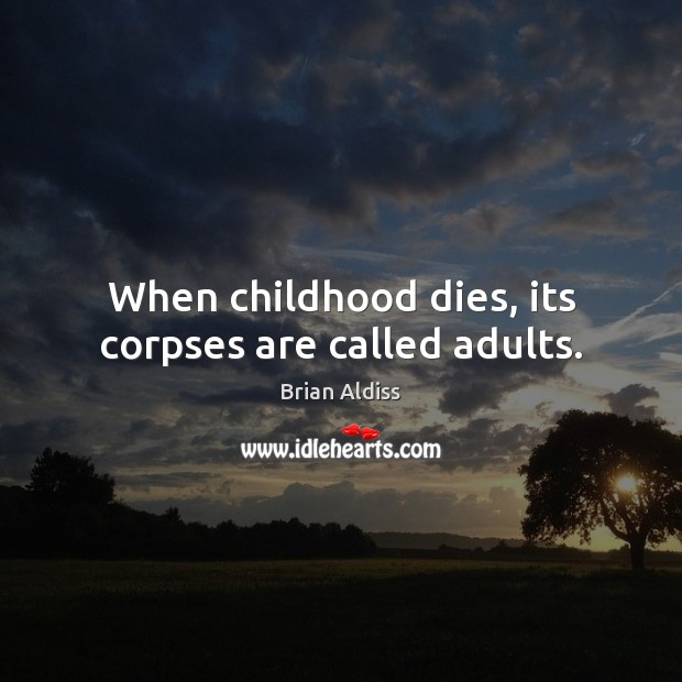Image, When childhood dies, its corpses are called adults.