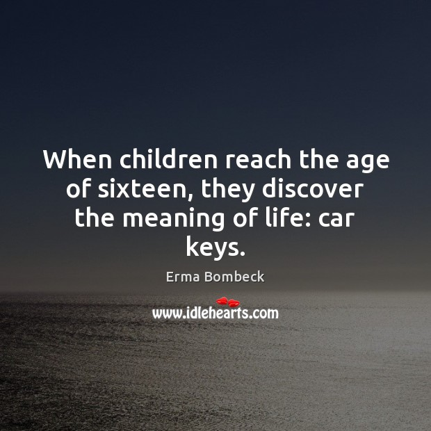 Image, When children reach the age of sixteen, they discover the meaning of life: car keys.