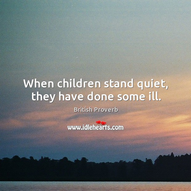 When children stand quiet, they have done some ill. British Proverbs Image