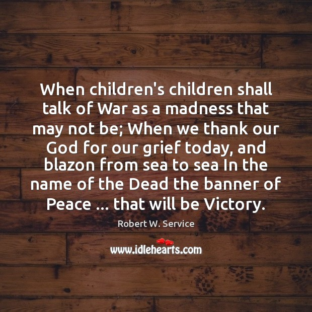 When children's children shall talk of War as a madness that may Robert W. Service Picture Quote