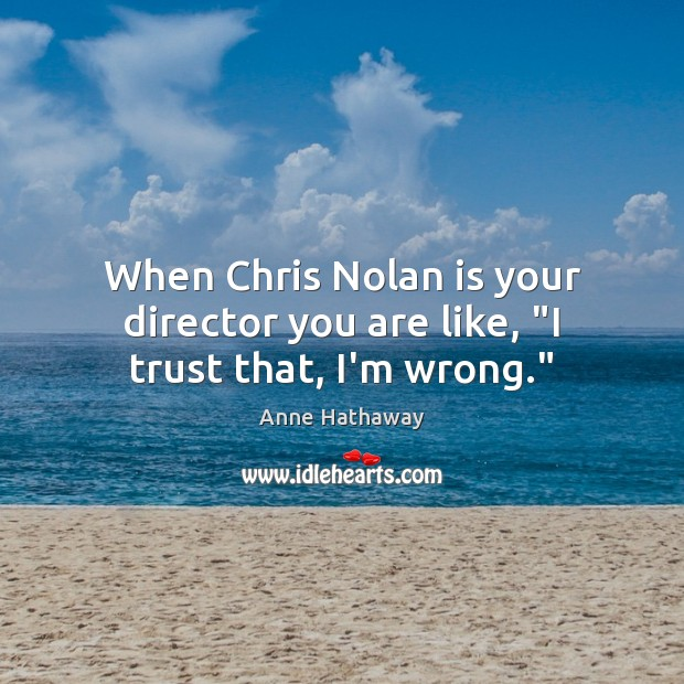 """When Chris Nolan is your director you are like, """"I trust that, I'm wrong."""" Anne Hathaway Picture Quote"""