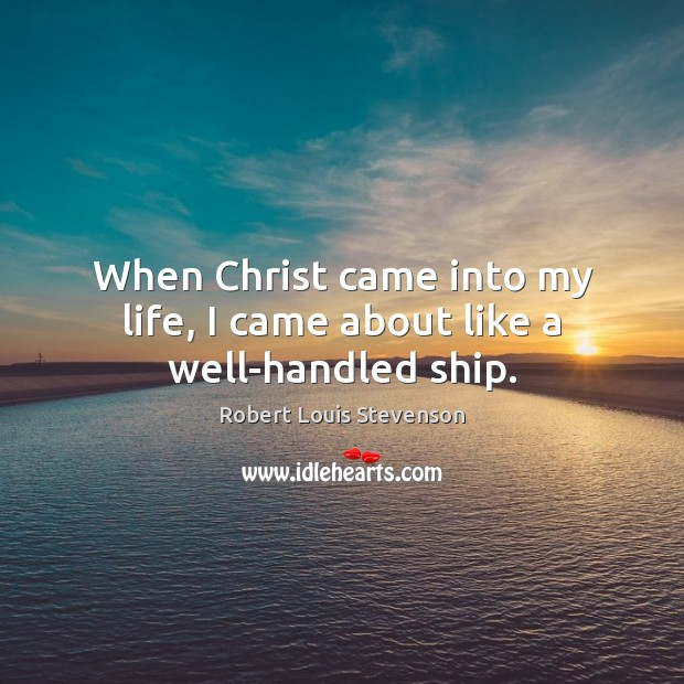 When Christ came into my life, I came about like a well-handled ship. Image