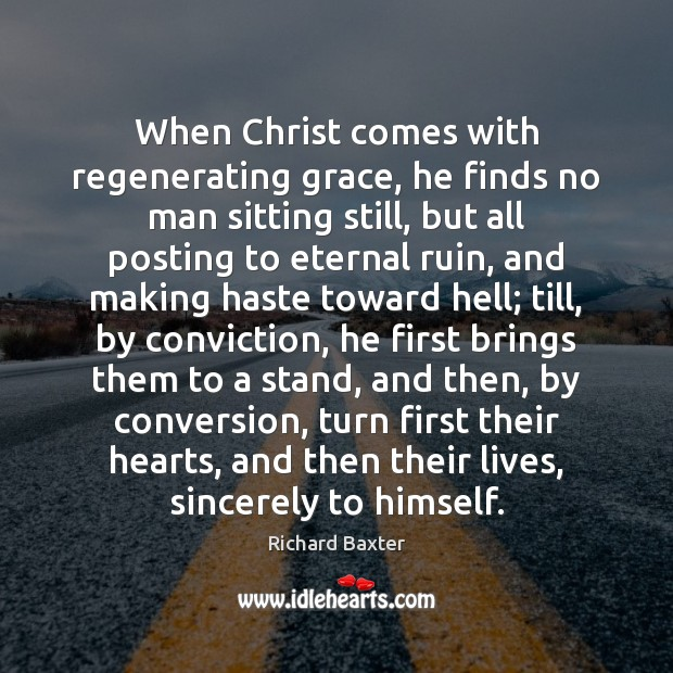 Image, When Christ comes with regenerating grace, he finds no man sitting still,