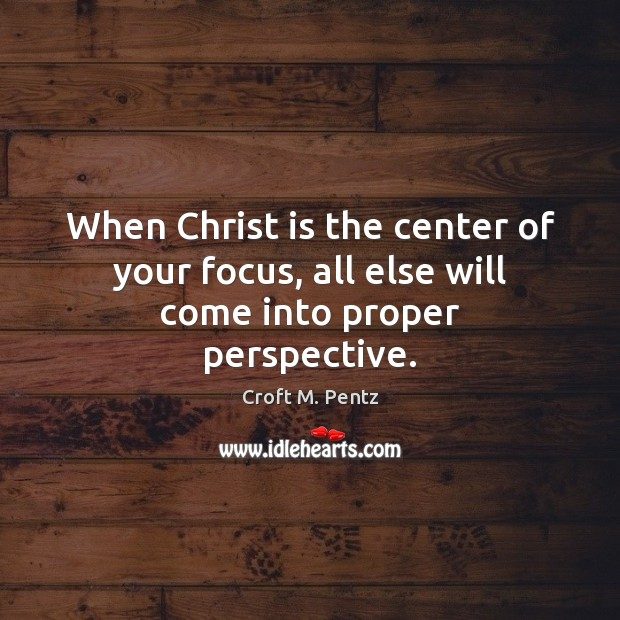 When Christ is the center of your focus, all else will come into proper perspective. Image
