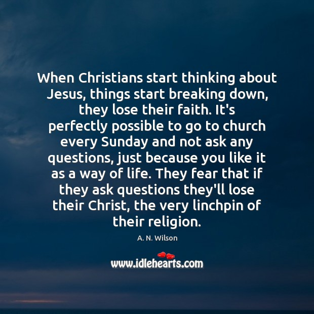 Image, When Christians start thinking about Jesus, things start breaking down, they lose