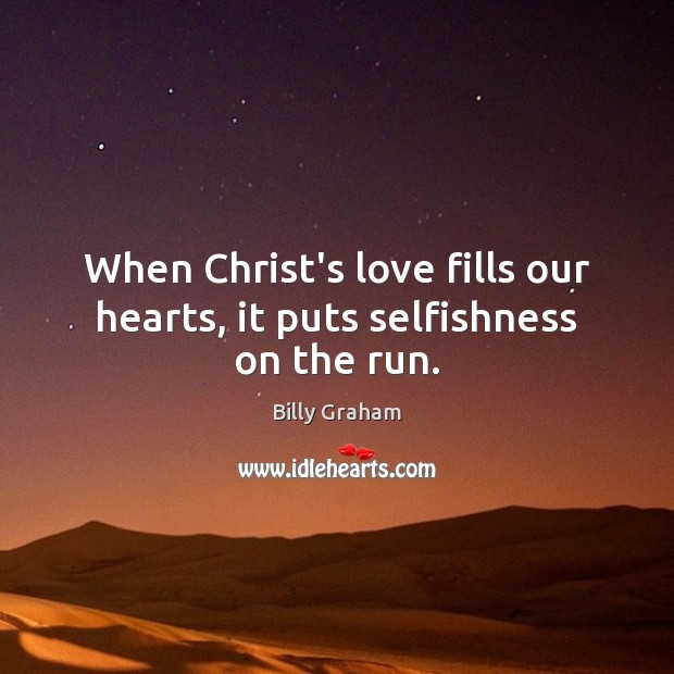 Image, When Christ's love fills our hearts, it puts selfishness on the run.