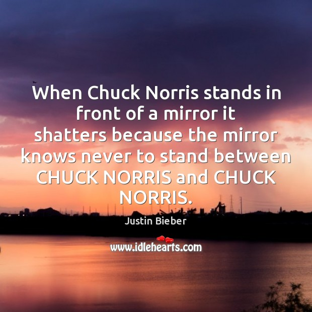When Chuck Norris stands in front of a mirror it shatters because Justin Bieber Picture Quote