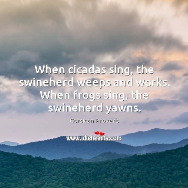 When cicadas sing, the swineherd weeps and works. Corsican Proverbs Image