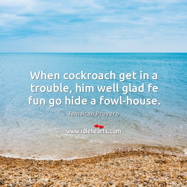 When cockroach get in a trouble, him well glad fe fun go hide a fowl-house. Jamaican Proverbs Image