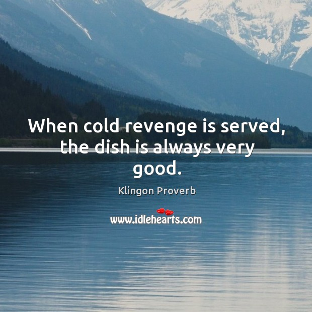 When cold revenge is served, the dish is always very good. Klingon Proverbs Image