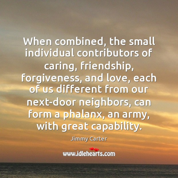 Image, When combined, the small individual contributors of caring, friendship, forgiveness, and love,