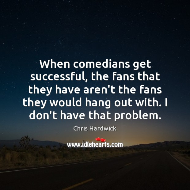 When comedians get successful, the fans that they have aren't the fans Chris Hardwick Picture Quote