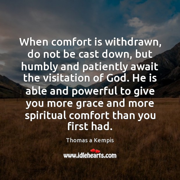 Thomas a Kempis Picture Quote image saying: When comfort is withdrawn, do not be cast down, but humbly and