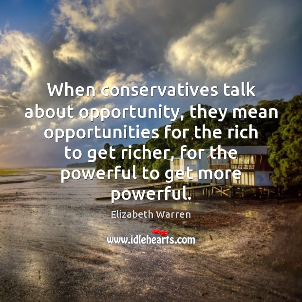 When conservatives talk about opportunity, they mean opportunities for the rich to Elizabeth Warren Picture Quote