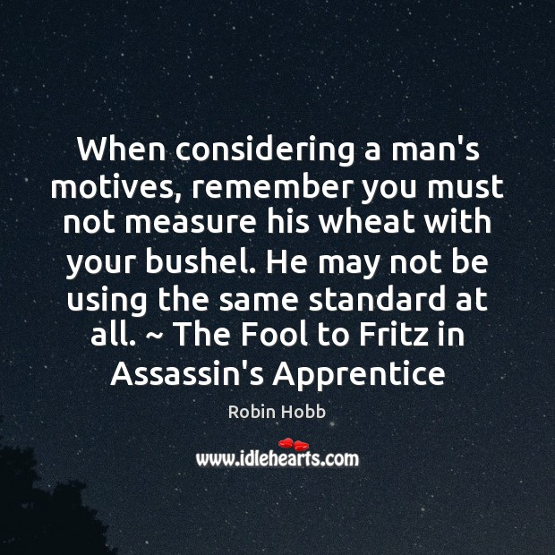 When considering a man's motives, remember you must not measure his wheat Robin Hobb Picture Quote