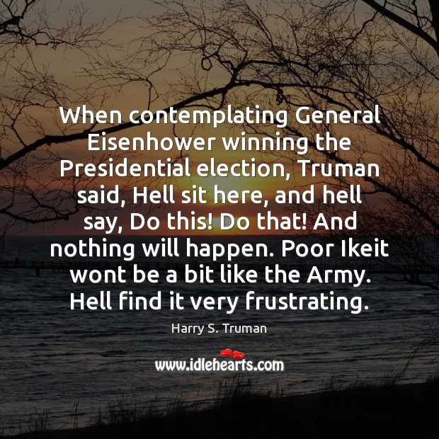 When contemplating General Eisenhower winning the Presidential election, Truman said, Hell sit Harry S. Truman Picture Quote