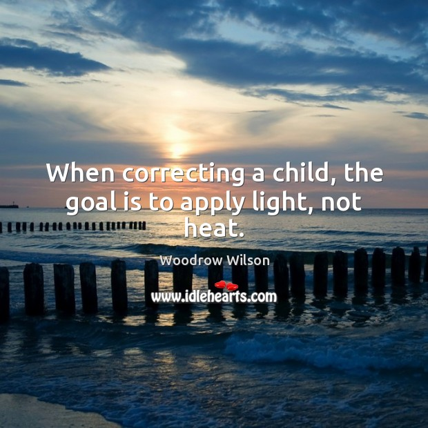 Image, When correcting a child, the goal is to apply light, not heat.