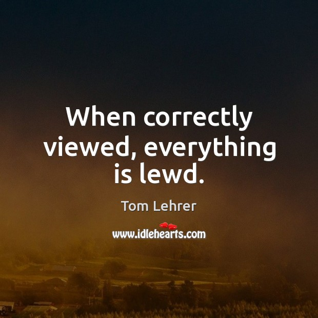 When correctly viewed, everything is lewd. Tom Lehrer Picture Quote