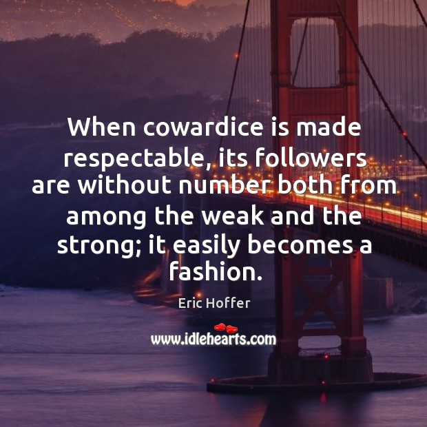 Image, When cowardice is made respectable, its followers are without number both from among the weak and the strong;