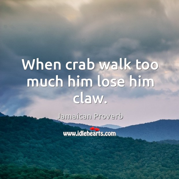 When crab walk too much him lose him claw. Jamaican Proverbs Image