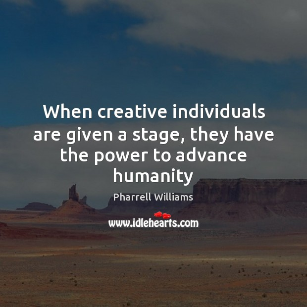 When creative individuals are given a stage, they have the power to advance humanity Image