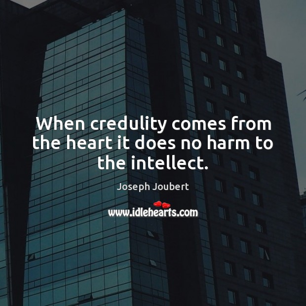 Image, When credulity comes from the heart it does no harm to the intellect.