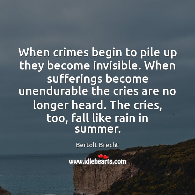 When crimes begin to pile up they become invisible. When sufferings become Bertolt Brecht Picture Quote