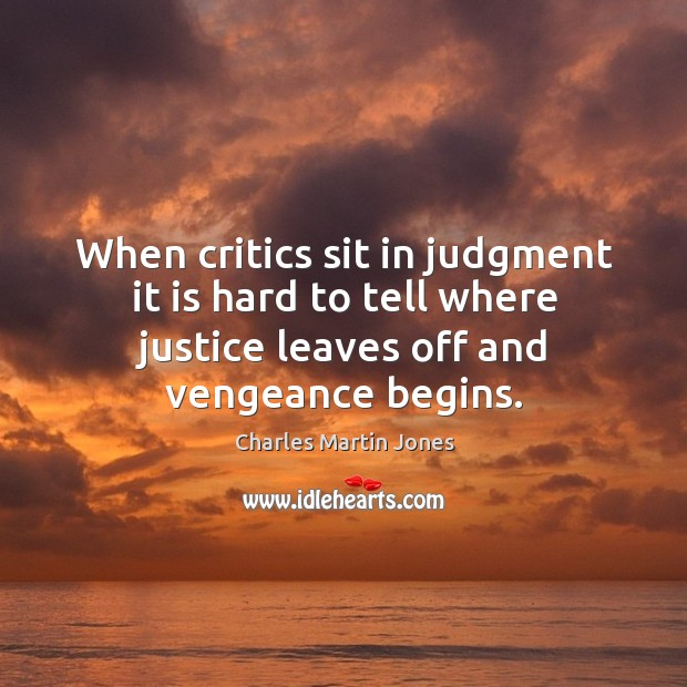 Image, When critics sit in judgment it is hard to tell where justice leaves off and vengeance begins.