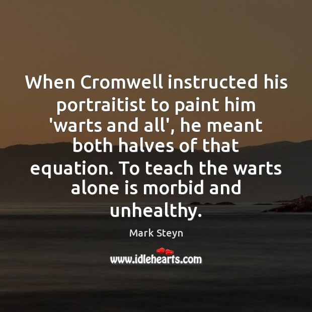 When Cromwell instructed his portraitist to paint him 'warts and all', he Mark Steyn Picture Quote