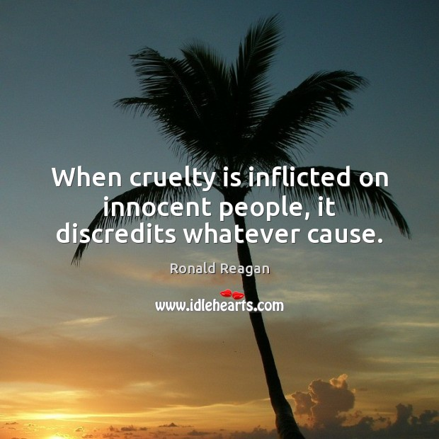 When cruelty is inflicted on innocent people, it discredits whatever cause. Image