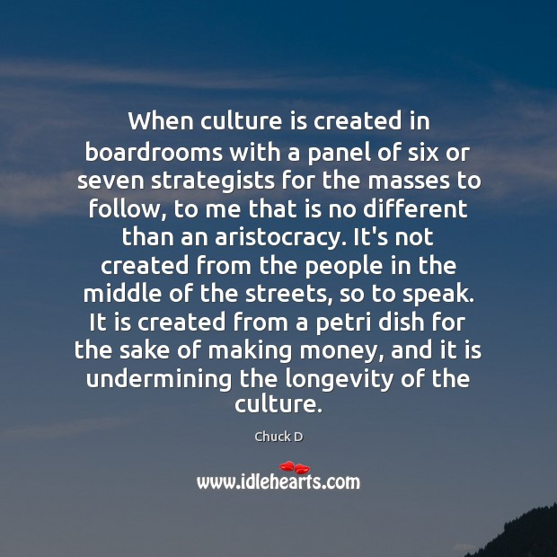 Chuck D Picture Quote image saying: When culture is created in boardrooms with a panel of six or