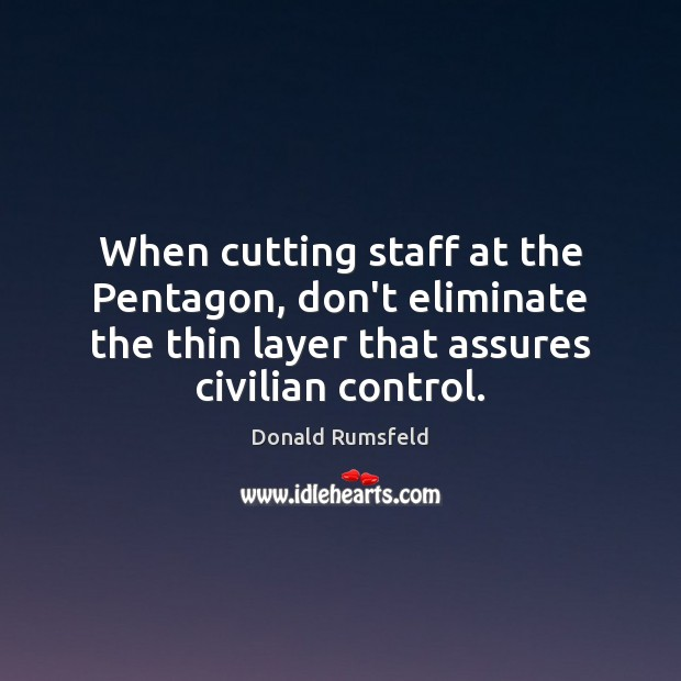When cutting staff at the Pentagon, don't eliminate the thin layer that Donald Rumsfeld Picture Quote