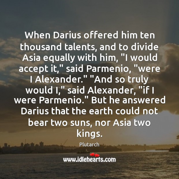 When Darius offered him ten thousand talents, and to divide Asia equally Plutarch Picture Quote