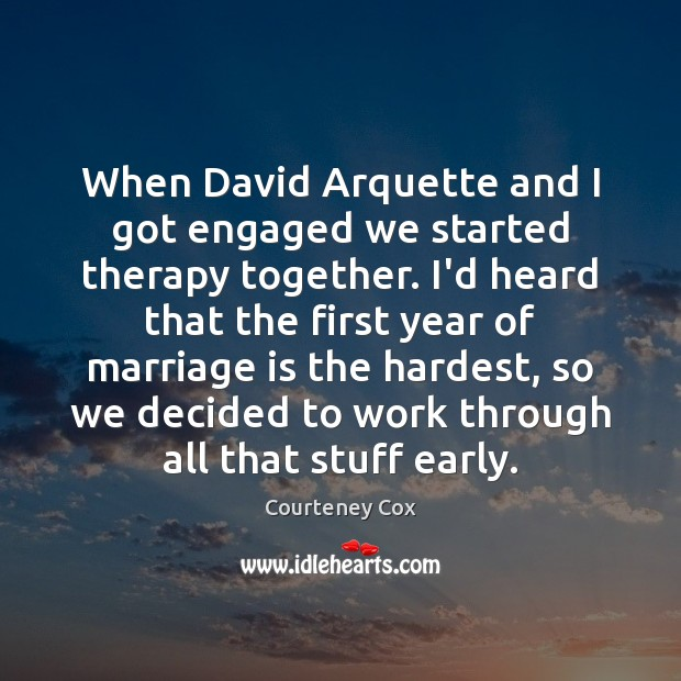When David Arquette and I got engaged we started therapy together. I'd Courteney Cox Picture Quote