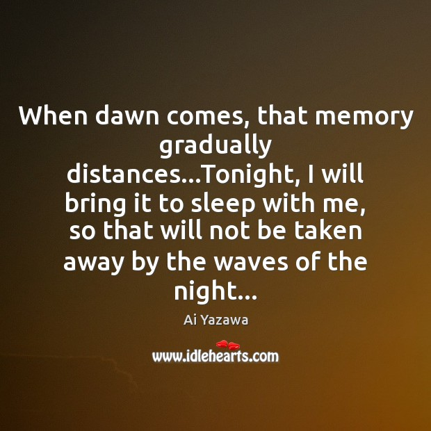 When dawn comes, that memory gradually distances…Tonight, I will bring it Ai Yazawa Picture Quote