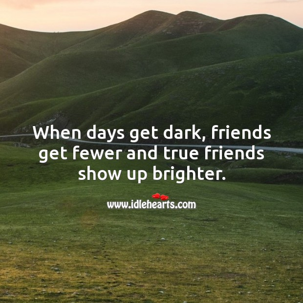 Image, When days get dark, friends get fewer and true friends show up brighter.